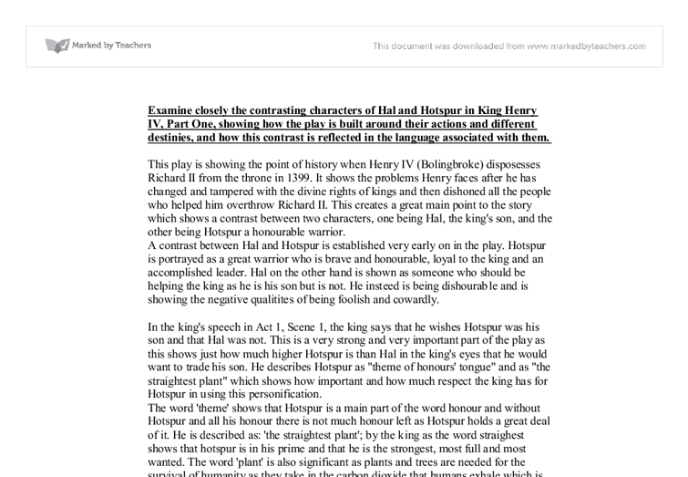 king henry iv part 1 essays King henry iv part 1 essay 1171 words - 5 pages king henry iv part 1 although most people find it hard to climb out of a whole they have dug themselves into, prince hal in henry iv part i is able to redeem himself even after the english king and nobility view him as a derelict with no future he proves himself true to the.