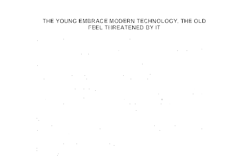 the young embrace modern technology the old feel threatened by it  document image preview