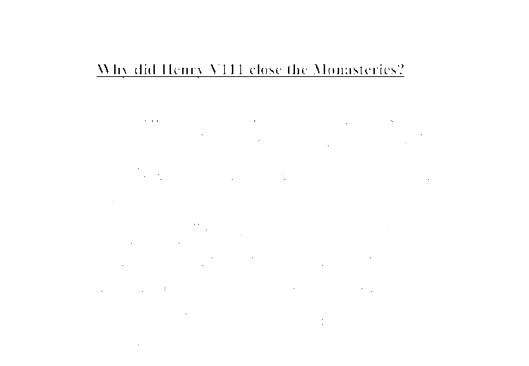 why did henry viii closed down the monasteries essay Why did henry viii close down the monasteries so there was an economic problemhenry closed down the monasteries so he could collect the taxes as he just wanted.