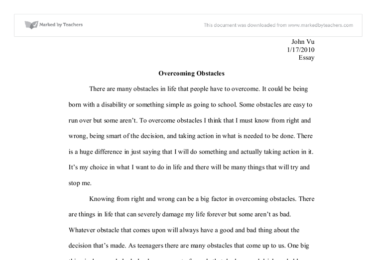 overcoming an obstacle essay Goals & obstacles 2 reach goal essays goals in life are difficult and hard to achieved they have many obstacles in life, but some can be simple as for me, i went through a few or shall i say a couple of them i had to overcome certain obstacles just to meet those goals i can say that it was very.