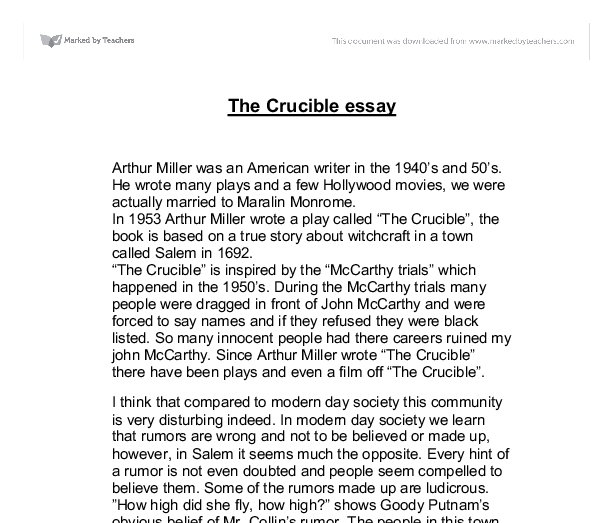 the crucible is a play that was wrote in 1953 by arthur miller essay The crucible is a 1953 play by american playwright arthur miller it is a dramatized and partially fictionalized story of the salem witch trials that took place in the massachusetts bay colony during 1692/93 miller wrote the play as an allegory for mccarthyism, when the united states government persecuted people accused of being communists.