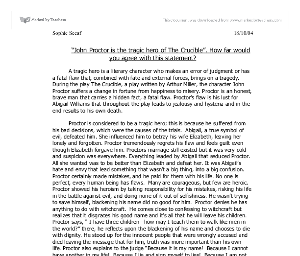 the crucible essay john proctor tragic hero John proctor, the tragic hero essay example - in the play the crucible, by arthur miller, john proctor is seen as a tragic hero because of his tragic fate and his sacrifice to his family the play takes place in the town of salem massachusetts in 1692 during the times of the salem witch trials.