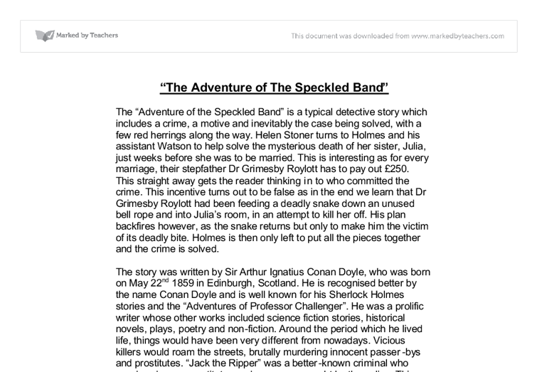 speckled band essay Included: the speckled band essay content preview text: sir arthur conan doyle's sherlock holmes stories changed the set pattern of the nineteenth century detective.