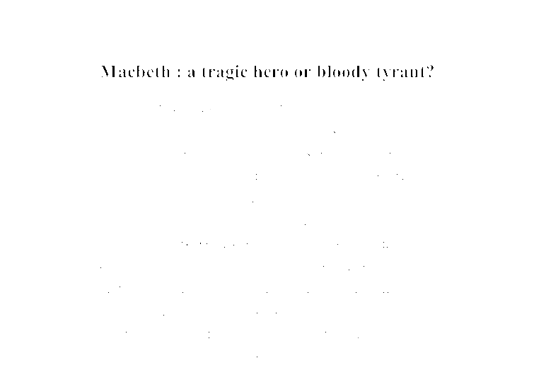 macbeth: tragic hero or tyrant? essay A tragic hero is described as a noble character you can empathize with, and whose flaw leads to his demise the character of macbeth is noble with his titles of thane of glamis and thane of cawdor.