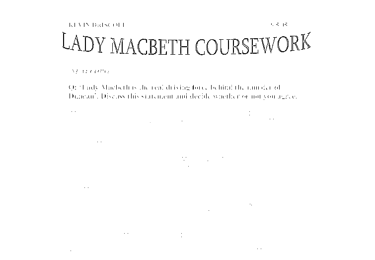 gcse coursework on macbeth Macbeth by william shakespeare as part of my gcse english macbeth coursework, i had to analyse how lady macbeth persuaded macbeth to murder duncan, with a detailed reference to act 1 scenes 5, 6 and 7 and act ii scene 1.