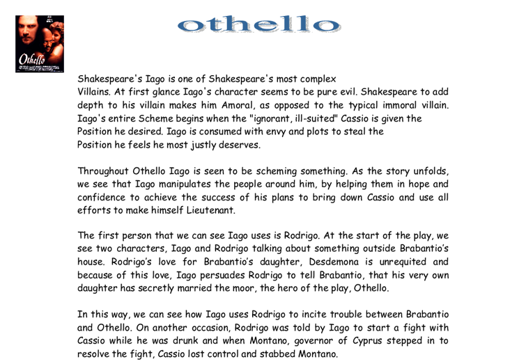 """othello iago evil essay """"iago is an evil genius"""" discuss in william shakespeare's play othello, iago is seen by many as an honest and trustworthy person, though in reality he is a man of deceit and malevolence - """"iago is an evil genius"""" discuss introduction."""