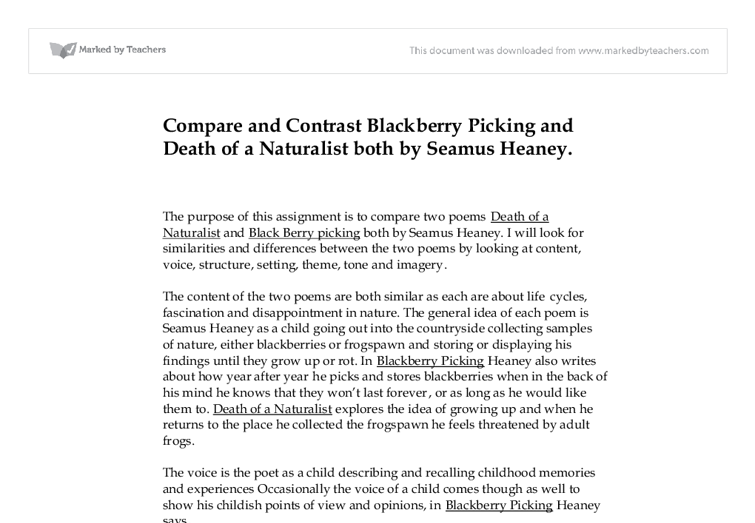 death of a naturalist and blackberry picking Extracts from this document introduction coursework compare 'blackberry-picking' and 'death of a naturalist' by seamus heaney i am going to compare the poems, 'blackberry-picking' and 'death of a naturalist' to see whether they are similar.