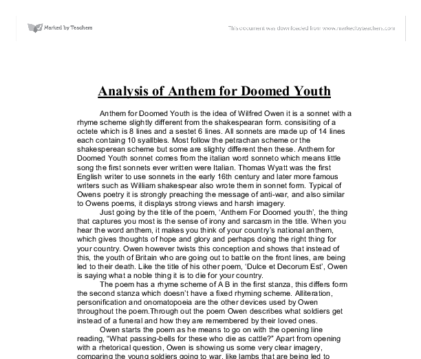 analysis of anthem Analysis of anthem for doomed youth originally published in 1920, shortly after world war i, anthem for doomed youth demonstrates the horror of the unjust deaths of young soldiers  anthem for doomed youth is a poem about owen's distain towards the honourless way in which young soldiers pass on, and the impact their deaths.