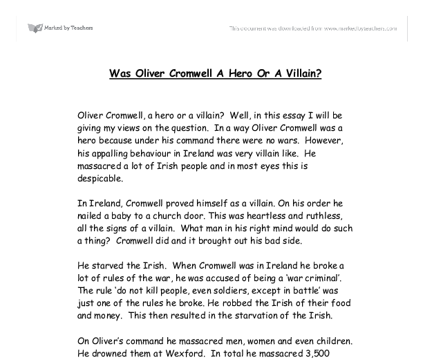 oliver cromwell a hero or a villain essays The aim of this essay, is to answer the long-awaited question 'was oliver cromwell a hero or a villain this question, is a hard one to answer james heath once said his name and memory stink in opposition, samuel pepys said people look back and praise him true or not this essay will argue edmond ludlow's.