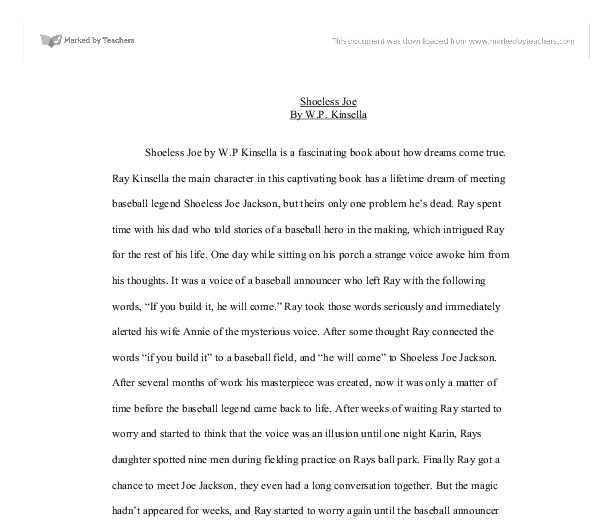 shoeless joe by w.p. kinsella essay Analyze the character ray in shoeless joe, the story behind the movie field of dreams essaysthe purpose of this paper is to introduce, discuss, and analyze the novel shoeless joe by wp kinsella specifically it will contain a book report with a character analysis of ray kinsella, the main cha.