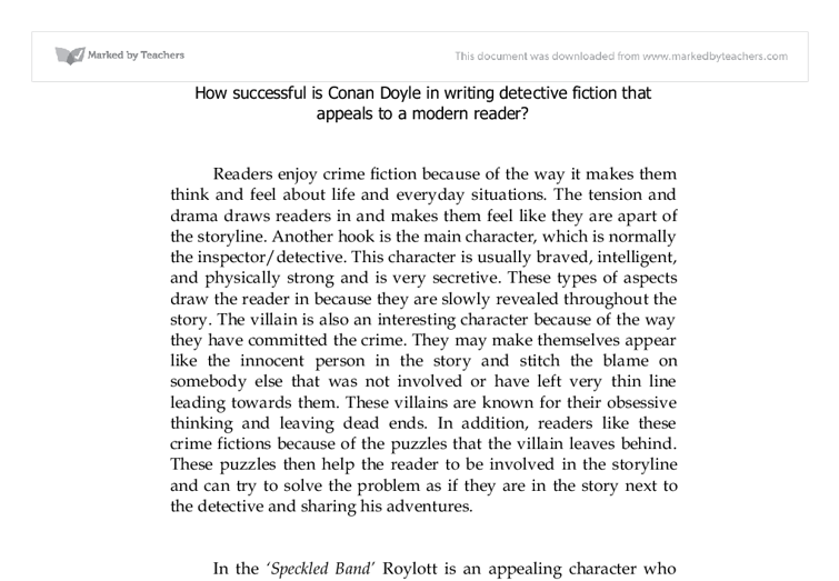 "how successful is conan doyle in writing detective fiction that appeals to a modern reader? essay Abstract edgar allan poe is the originator of the modern detective fictions   readers' aesthetic pleasure and tries to blend aesthetic appeal to popular culture  in an experimental writing style which has a significant impact on the later conan  doyle,  detective fiction writers always insist ""literature is about."
