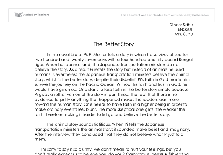 life of pi essay about the better story In yann martel's novel life of pi, the narrator and protagonist pi is placed in a life or death situation which tests his faith and morality in the story, pi is a young man who believes in three religions: christianity, hinduism and islam.