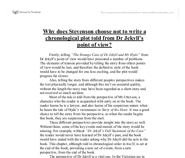 "why does stevenson choose not to write a chronological plot told from dr jekylls point of view essay Why does stevenson choose not to write a chronological plot told from dr jekyll's point of view ""the strange case of dr jekyll and mr hyde"" by robert louis stevenson we have essays on the following topics that may be of interest to you."