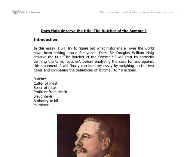 was haig a butcher essay Haig's reputation as the butcher of the somme essay 654 words | 3 pages his apparent lack of emotion leads me to how he may deserve the label of being the butcher.