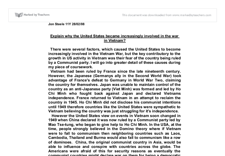 why the united states became increasingly involved in the vietnam war In conclusion, i believe the reason why america became increasingly involved in the vietnam war was because of the domino theory that john foster dulles created and which the government believed in the main objective of the theory was to prevent the spreading of communism from one country to other countries.