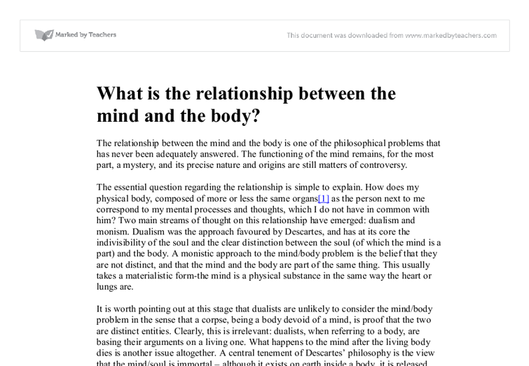relationship between mind and body essay The mind–body problem concerns the explanation of the relationship that exists between minds, or mental processes, and bodily states or processes the main aim of philosophers working in this area is to determine the nature of the mind and mental states/processes, and how—or even if—minds are affected by and can affect the body.