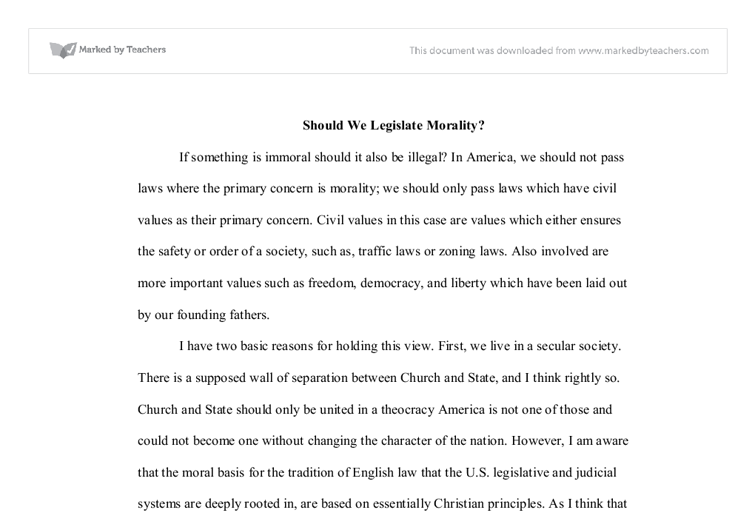 should we legislate morality essay In the comments feature of the paper where his letter appeared, he was reliably greeted with a chorus of protests, at least one that claimed we're entitled to believe as we choose, but can't impose our morality on anyone else (it should be emphasized such advocacy never actually forces morality on anyone).