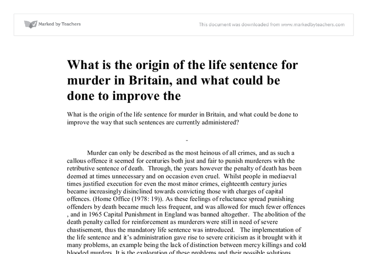 """the origin of the life sentence for murder in britain Custody for life id if the defendant is under eighteen at the time of the crime (re- gardless of his age at conviction), he is sentenced to """"detention during her wales not implementing varying degrees of murder13 in contrast, the british part ii discusses the history of american and english criminal law and."""