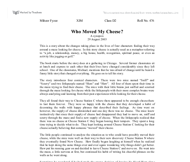 cheese essay moved who Who moved my cheese essay introduction who moved my cheese is a well-articulated business fable about how to deal with change in organizations, personal life, and in various situations involving changing paradigms.