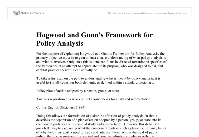 explaining hogwood and gunns framework for policy analysis If the policy analyst, acting as evaluator, determines that the actual outcomes do not match, at least to an acceptable degree, the outcomes originally projected, then the evaluation results may be used as a basis for discontinuing the current policy and instigating a new round of policy initiatives in this issue area (hogwood and gunn 1984.