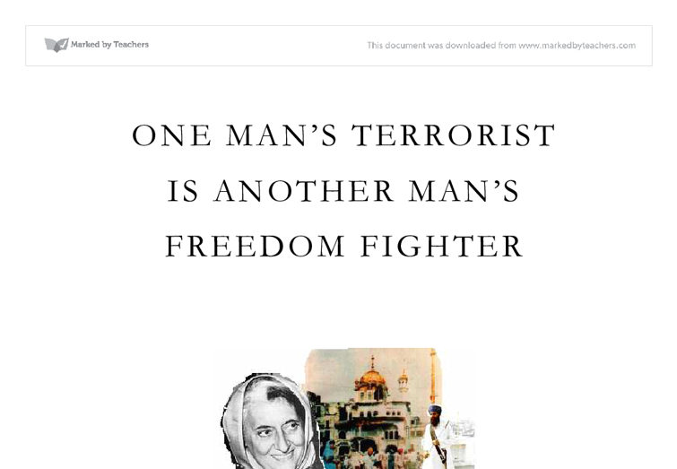 one man s terrorist is another man s freedom fighter A story in the washington times complains about a 1998 us army training video that dealt, in part, with terrorism the times story says, in part: the army video also puts forth the notion that one man's terrorist is another man's freedom fighter, pointing out that french resistance fighters in world war ii were terrorists because they.